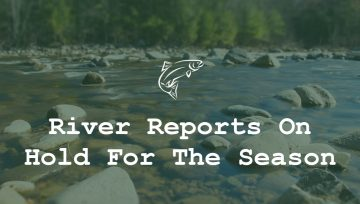 River Reports On Hold For The Season